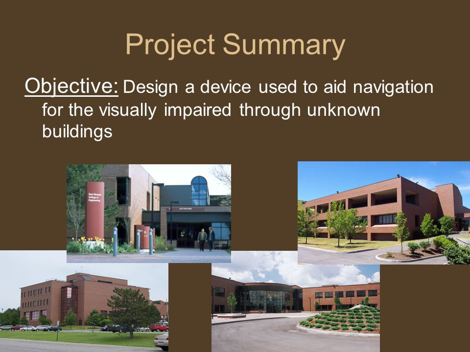 Project Summary Objective: Design a device used to aid navigation for the visually impaired through unknown buildings