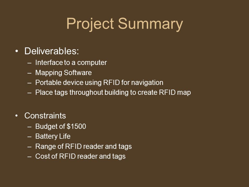 Project Summary Deliverables: –Interface to a computer –Mapping Software –Portable device using RFID for navigation –Place tags throughout building to create RFID map Constraints –Budget of $1500 –Battery Life –Range of RFID reader and tags –Cost of RFID reader and tags