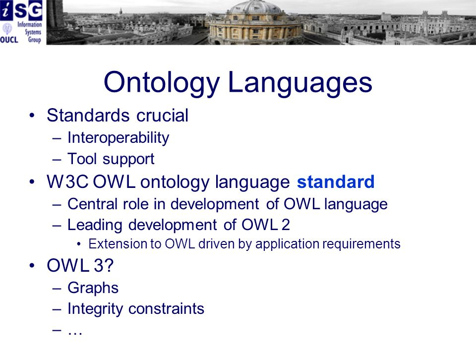 Ontology Languages Standards crucial –Interoperability –Tool support W3C OWL ontology language standard –Central role in development of OWL language –Leading development of OWL 2 Extension to OWL driven by application requirements OWL 3.