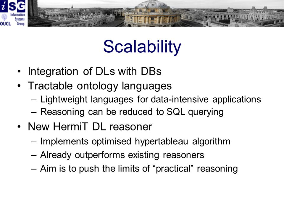 Scalability Integration of DLs with DBs Tractable ontology languages –Lightweight languages for data-intensive applications –Reasoning can be reduced to SQL querying New HermiT DL reasoner –Implements optimised hypertableau algorithm –Already outperforms existing reasoners –Aim is to push the limits of practical reasoning