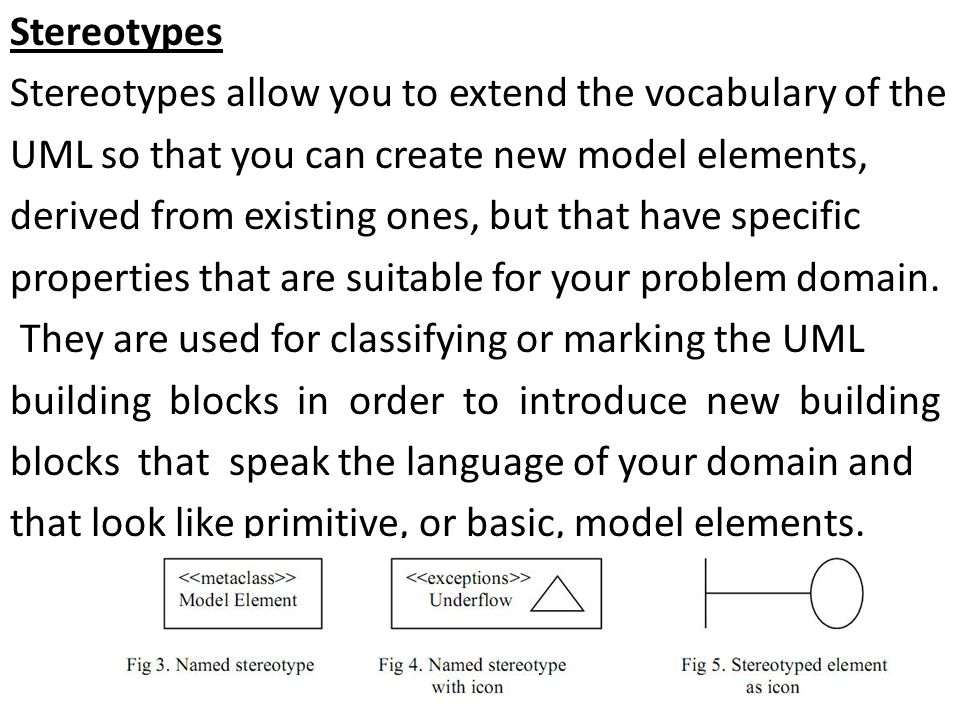 Stereotypes Stereotypes allow you to extend the vocabulary of the UML so that you can create new model elements, derived from existing ones, but that have specific properties that are suitable for your problem domain.