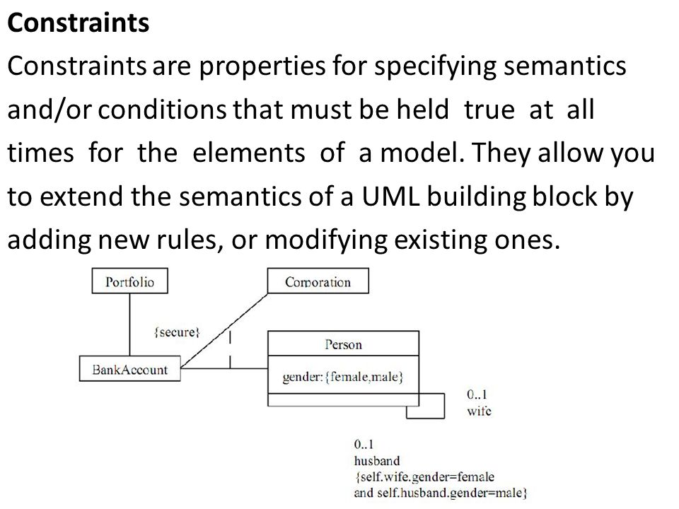 Constraints Constraints are properties for specifying semantics and/or conditions that must be held true at all times for the elements of a model.
