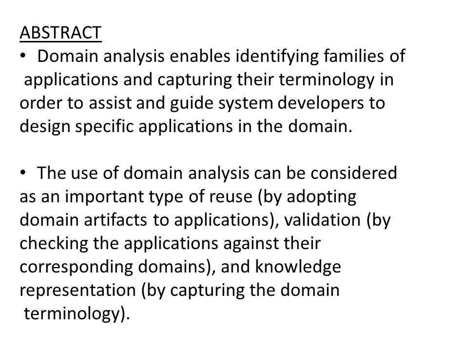 ABSTRACT Domain analysis enables identifying families of applications and capturing their terminology in order to assist and guide system developers to design specific applications in the domain.