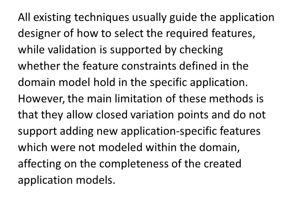 All existing techniques usually guide the application designer of how to select the required features, while validation is supported by checking whether the feature constraints defined in the domain model hold in the specific application.
