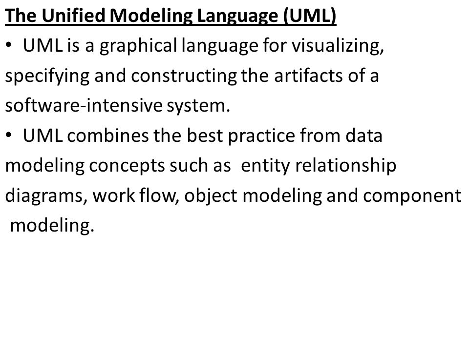 The Unified Modeling Language (UML) UML is a graphical language for visualizing, specifying and constructing the artifacts of a software-intensive system.