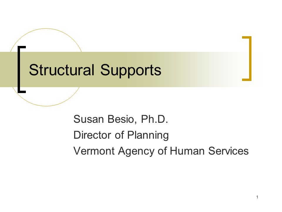 1 Structural Supports Susan Besio, Ph.D. Director of Planning Vermont Agency of Human Services