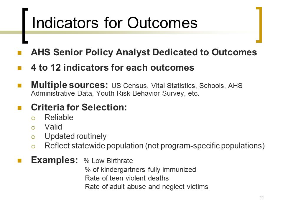 11 Indicators for Outcomes AHS Senior Policy Analyst Dedicated to Outcomes 4 to 12 indicators for each outcomes Multiple sources: US Census, Vital Statistics, Schools, AHS Administrative Data, Youth Risk Behavior Survey, etc.