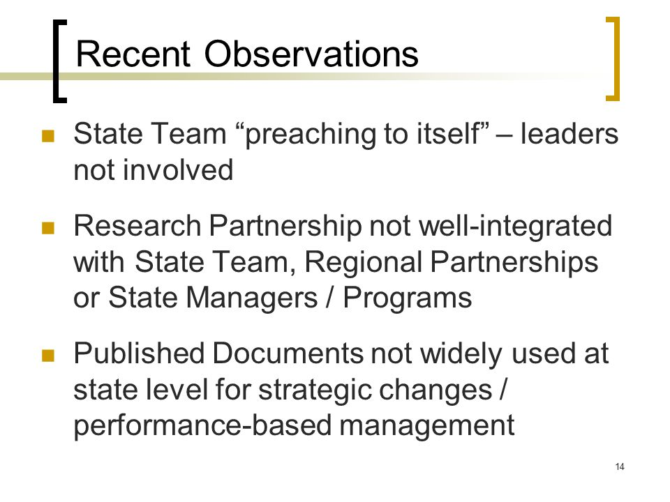 14 Recent Observations State Team preaching to itself – leaders not involved Research Partnership not well-integrated with State Team, Regional Partnerships or State Managers / Programs Published Documents not widely used at state level for strategic changes / performance-based management