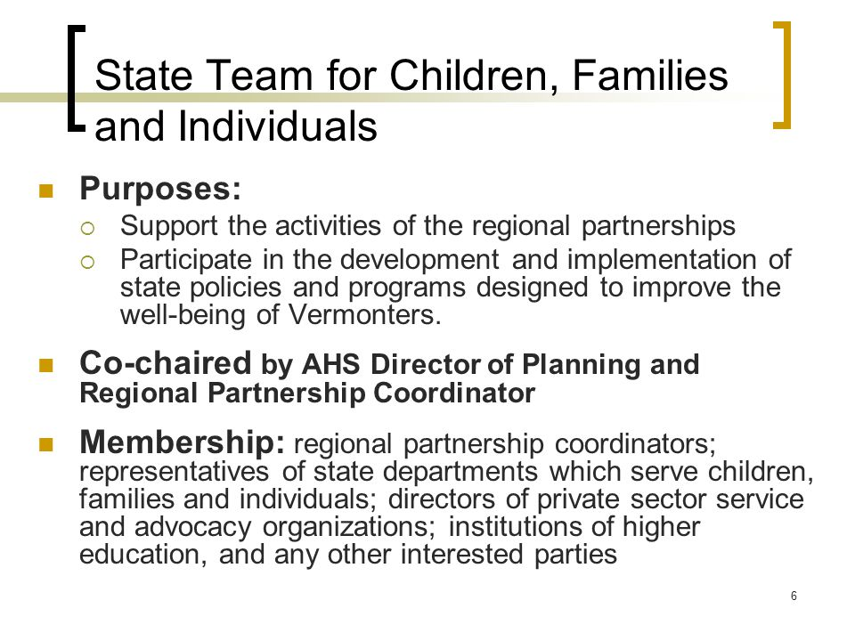 6 State Team for Children, Families and Individuals Purposes:  Support the activities of the regional partnerships  Participate in the development and implementation of state policies and programs designed to improve the well-being of Vermonters.