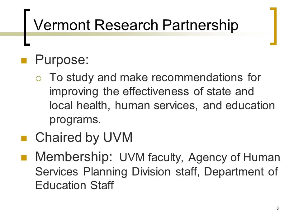 8 Vermont Research Partnership Purpose:  To study and make recommendations for improving the effectiveness of state and local health, human services, and education programs.