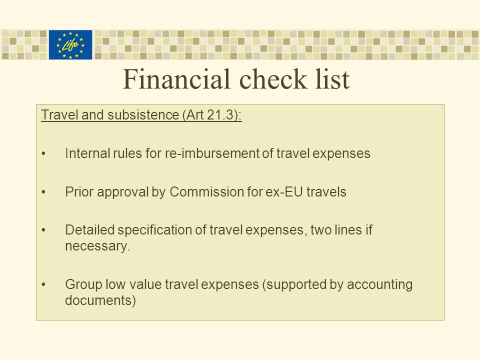 Financial check list Travel and subsistence (Art 21.3): Internal rules for re-imbursement of travel expenses Prior approval by Commission for ex-EU travels Detailed specification of travel expenses, two lines if necessary.
