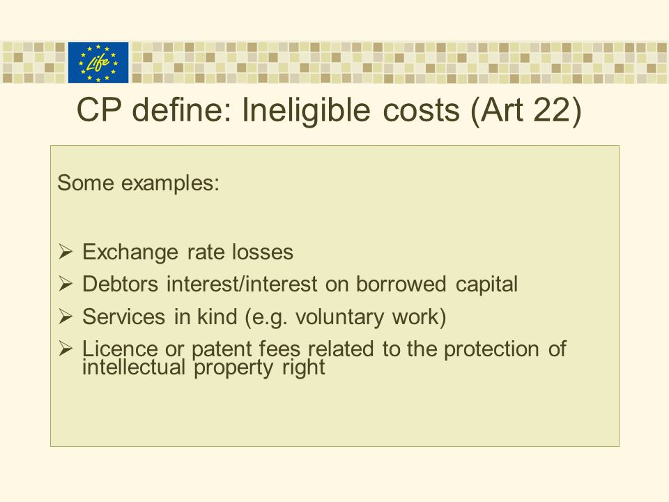 CP define: Ineligible costs (Art 22) Some examples:  Exchange rate losses  Debtors interest/interest on borrowed capital  Services in kind (e.g.