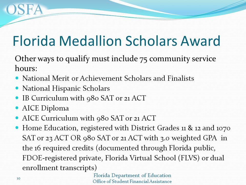Florida Department of Education Office of Student Financial Assistance Florida Medallion Scholars Award Other ways to qualify must include 75 community service hours: National Merit or Achievement Scholars and Finalists National Hispanic Scholars IB Curriculum with 980 SAT or 21 ACT AICE Diploma AICE Curriculum with 980 SAT or 21 ACT Home Education, registered with District Grades 11 & 12 and 1070 SAT or 23 ACT OR 980 SAT or 21 ACT with 3.0 weighted GPA in the 16 required credits (documented through Florida public, FDOE-registered private, Florida Virtual School (FLVS) or dual enrollment transcripts) 10