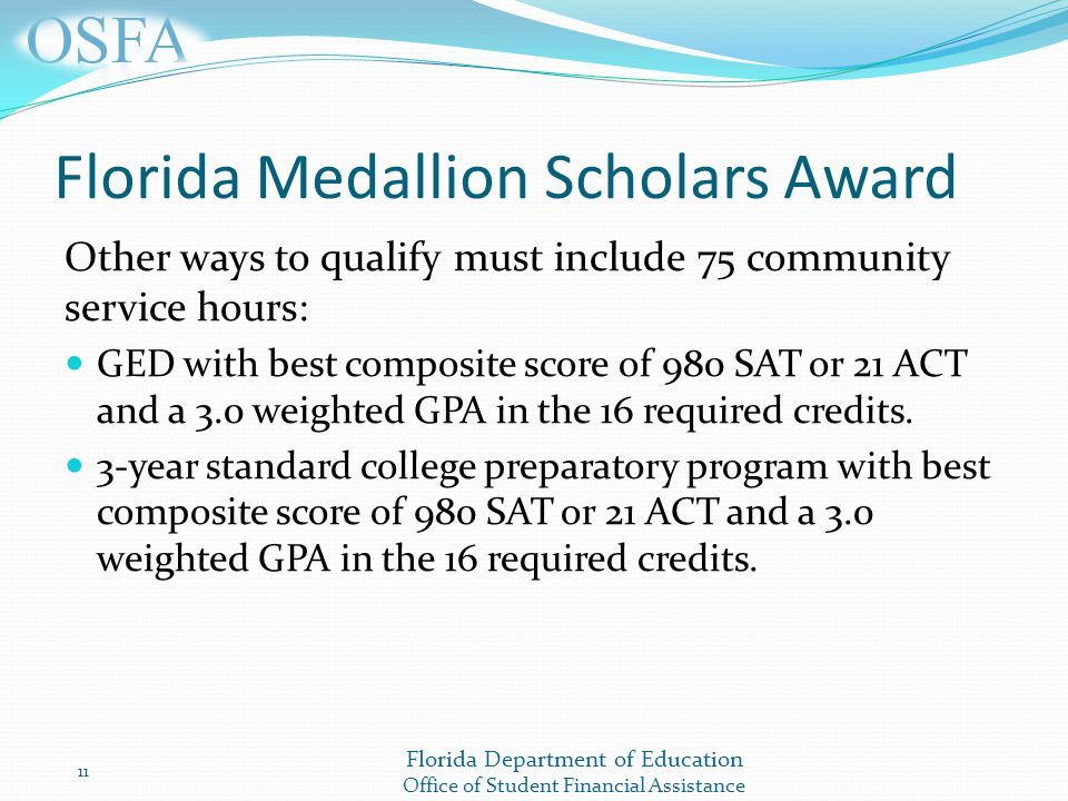 Florida Department of Education Office of Student Financial Assistance Florida Medallion Scholars Award Other ways to qualify must include 75 community service hours: GED with best composite score of 980 SAT or 21 ACT and a 3.0 weighted GPA in the 16 required credits.