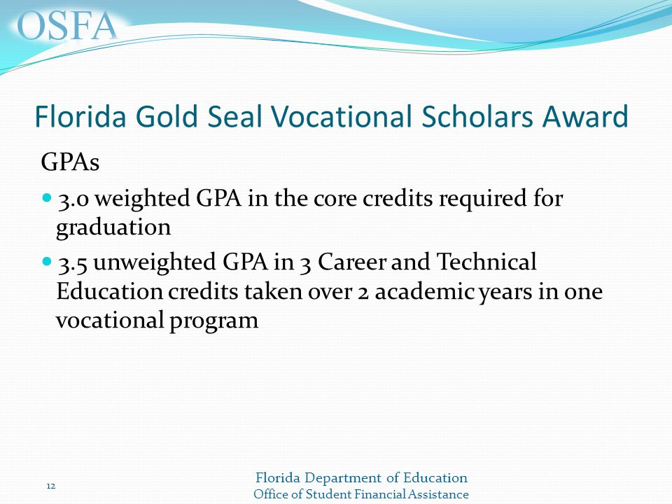 Florida Department of Education Office of Student Financial Assistance Florida Gold Seal Vocational Scholars Award GPAs 3.0 weighted GPA in the core credits required for graduation 3.5 unweighted GPA in 3 Career and Technical Education credits taken over 2 academic years in one vocational program 12