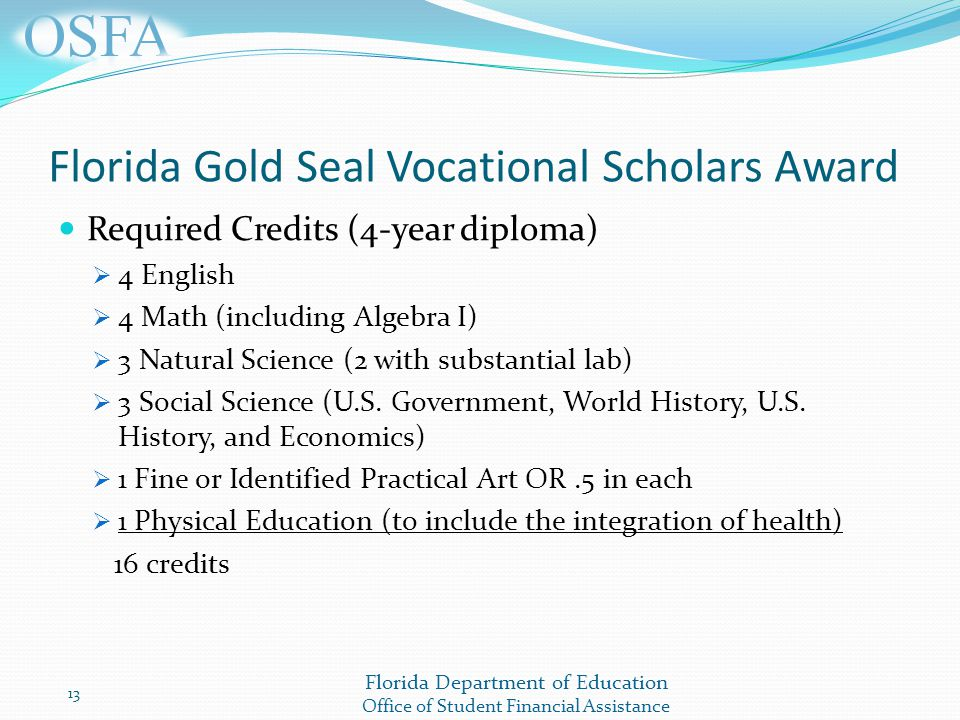 Florida Department of Education Office of Student Financial Assistance Florida Gold Seal Vocational Scholars Award Required Credits (4-year diploma)  4 English  4 Math (including Algebra I)  3 Natural Science (2 with substantial lab)  3 Social Science (U.S.