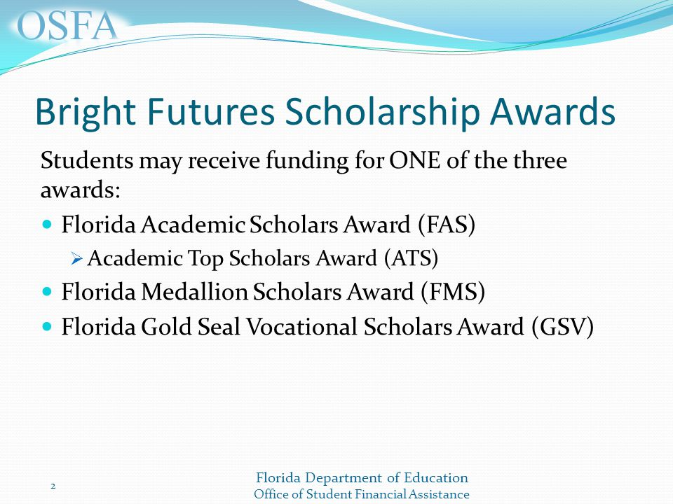 Florida Department of Education Office of Student Financial Assistance Bright Futures Scholarship Awards Students may receive funding for ONE of the three awards: Florida Academic Scholars Award (FAS)  Academic Top Scholars Award (ATS) Florida Medallion Scholars Award (FMS) Florida Gold Seal Vocational Scholars Award (GSV) 2