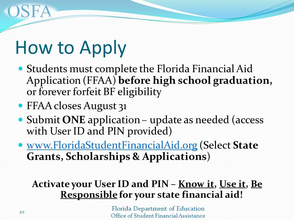 Florida Department of Education Office of Student Financial Assistance How to Apply Students must complete the Florida Financial Aid Application (FFAA) before high school graduation, or forever forfeit BF eligibility FFAA closes August 31 Submit ONE application – update as needed (access with User ID and PIN provided)   (Select State Grants, Scholarships & Applications)   Activate your User ID and PIN – Know it, Use it, Be Responsible for your state financial aid.