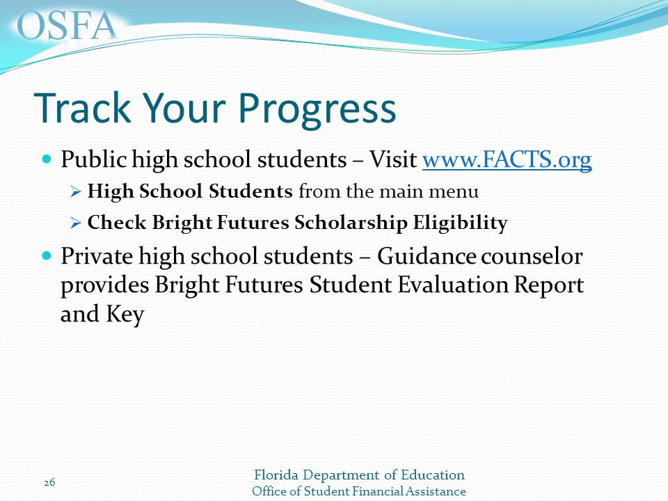 Florida Department of Education Office of Student Financial Assistance Track Your Progress Public high school students – Visit    High School Students from the main menu  Check Bright Futures Scholarship Eligibility Private high school students – Guidance counselor provides Bright Futures Student Evaluation Report and Key 26