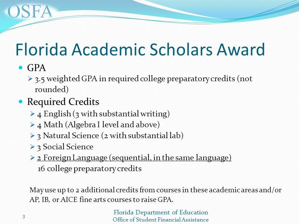 Florida Department of Education Office of Student Financial Assistance Florida Academic Scholars Award GPA  3.5 weighted GPA in required college preparatory credits (not rounded) Required Credits  4 English (3 with substantial writing)  4 Math (Algebra I level and above)  3 Natural Science (2 with substantial lab)  3 Social Science  2 Foreign Language (sequential, in the same language) 16 college preparatory credits May use up to 2 additional credits from courses in these academic areas and/or AP, IB, or AICE fine arts courses to raise GPA.