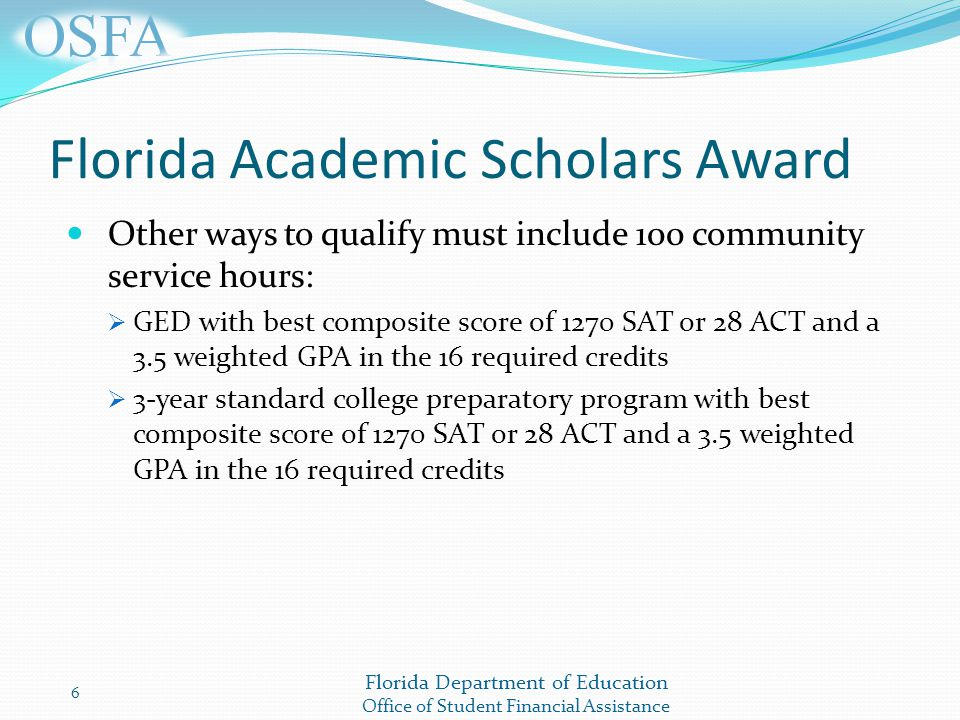 Florida Department of Education Office of Student Financial Assistance Florida Academic Scholars Award Other ways to qualify must include 100 community service hours:  GED with best composite score of 1270 SAT or 28 ACT and a 3.5 weighted GPA in the 16 required credits  3-year standard college preparatory program with best composite score of 1270 SAT or 28 ACT and a 3.5 weighted GPA in the 16 required credits 6