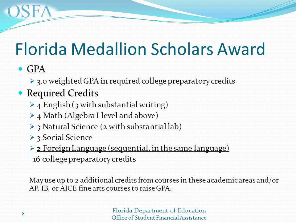 Florida Department of Education Office of Student Financial Assistance Florida Medallion Scholars Award GPA  3.0 weighted GPA in required college preparatory credits Required Credits  4 English (3 with substantial writing)  4 Math (Algebra I level and above)  3 Natural Science (2 with substantial lab)  3 Social Science  2 Foreign Language (sequential, in the same language) 16 college preparatory credits May use up to 2 additional credits from courses in these academic areas and/or AP, IB, or AICE fine arts courses to raise GPA.