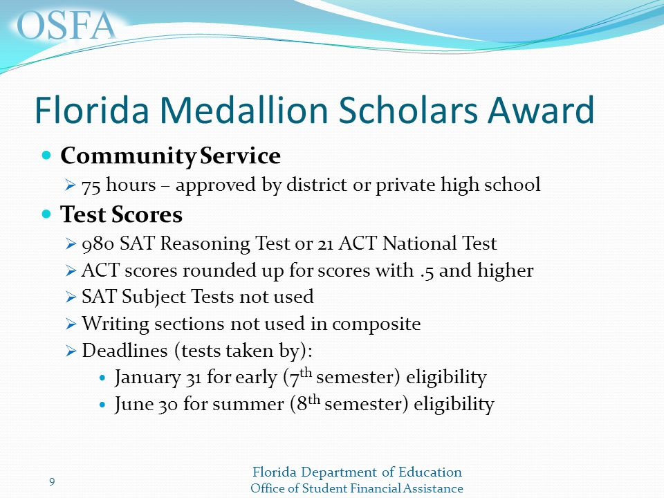 Florida Department of Education Office of Student Financial Assistance Florida Medallion Scholars Award Community Service  75 hours – approved by district or private high school Test Scores  980 SAT Reasoning Test or 21 ACT National Test  ACT scores rounded up for scores with.5 and higher  SAT Subject Tests not used  Writing sections not used in composite  Deadlines (tests taken by): January 31 for early (7 th semester) eligibility June 30 for summer (8 th semester) eligibility 9
