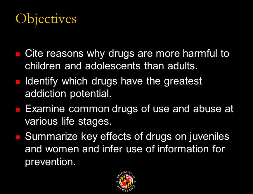 Objectives Cite reasons why drugs are more harmful to children and adolescents than adults.