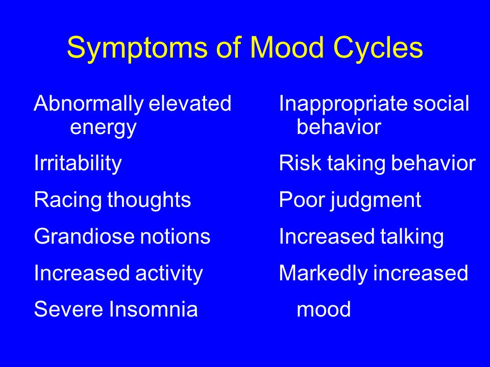 Symptoms of Mood Cycles Abnormally elevated Inappropriate social energy behavior IrritabilityRisk taking behavior Racing thoughtsPoor judgment Grandiose notionsIncreased talking Increased activity Markedly increased Severe Insomnia mood