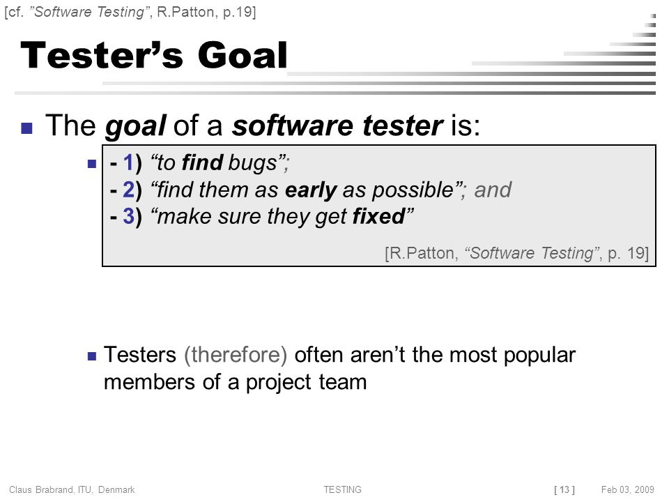 [ 13 ] Claus Brabrand, ITU, Denmark TESTINGFeb 03, 2009 Tester's Goal The goal of a software tester is: Testers (therefore) often aren't the most popular members of a project team - 1) to find bugs ; - 2) find them as early as possible ; and - 3) make sure they get fixed [R.Patton, Software Testing , p.