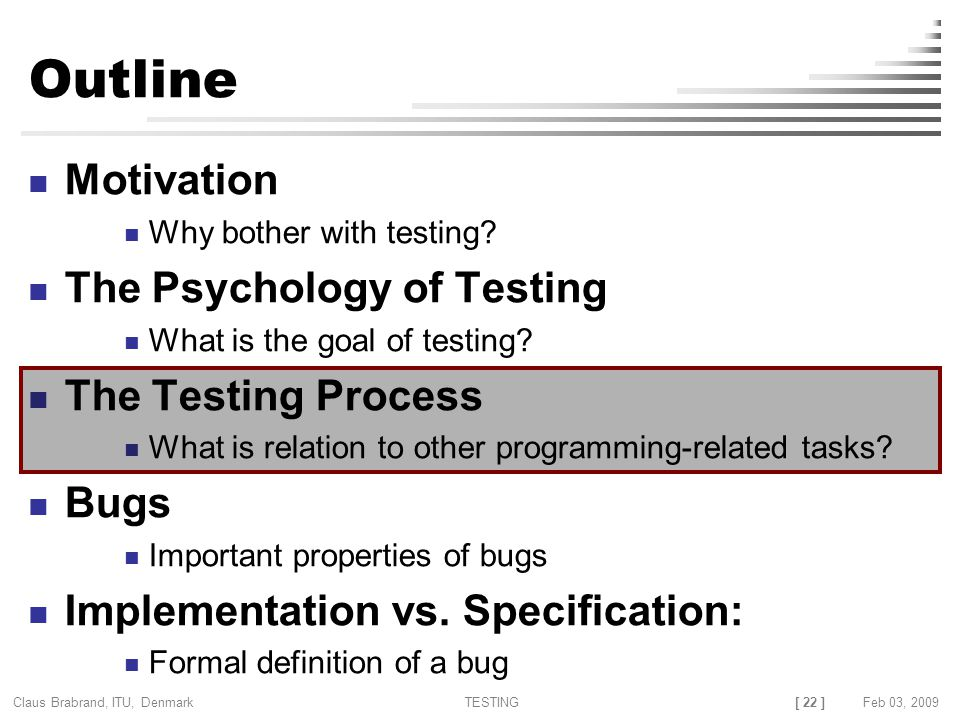 [ 22 ] Claus Brabrand, ITU, Denmark TESTINGFeb 03, 2009 Outline Motivation Why bother with testing.