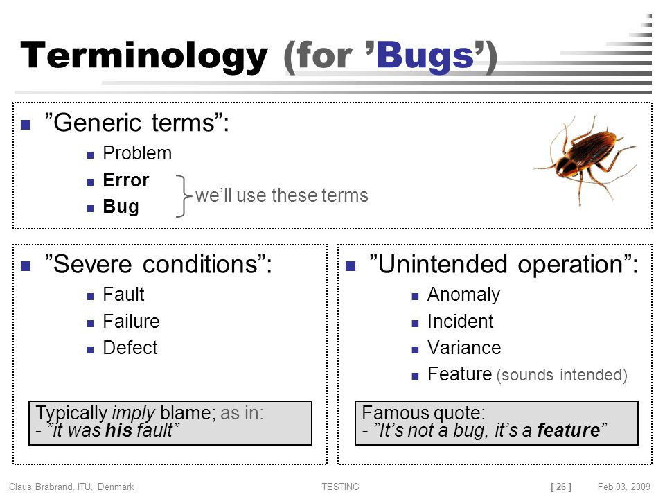 [ 26 ] Claus Brabrand, ITU, Denmark TESTINGFeb 03, 2009 Terminology (for 'Bugs') Severe conditions : Fault Failure Defect Unintended operation : Anomaly Incident Variance Feature (sounds intended) Generic terms : Problem Error Bug Typically imply blame; as in: - it was his fault Famous quote: - It's not a bug, it's a feature we'll use these terms