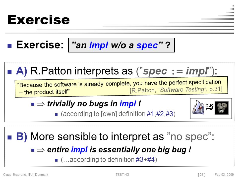 [ 36 ] Claus Brabrand, ITU, Denmark TESTINGFeb 03, 2009 Exercise Exercise: A) R.Patton interprets as ( spec := impl ):  trivially no bugs in impl .
