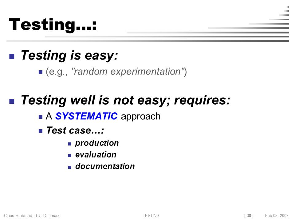 [ 38 ] Claus Brabrand, ITU, Denmark TESTINGFeb 03, 2009 Testing…: Testing is easy: (e.g., random experimentation ) Testing well is not easy; requires: A SYSTEMATIC approach Test case…: production evaluation documentation