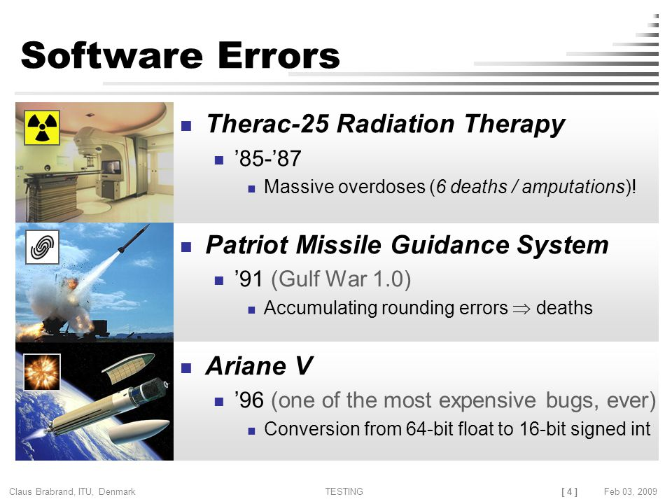 [ 4 ] Claus Brabrand, ITU, Denmark TESTINGFeb 03, 2009 Software Errors Therac-25 Radiation Therapy '85-'87 Massive overdoses (6 deaths / amputations).