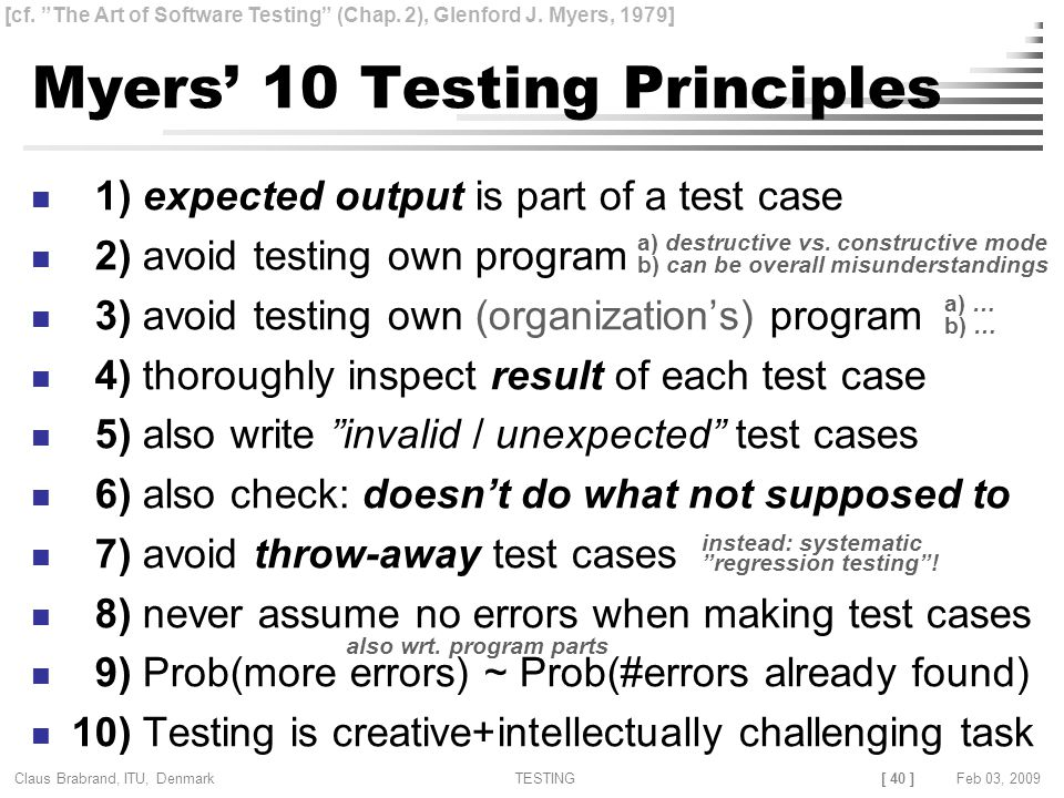 [ 40 ] Claus Brabrand, ITU, Denmark TESTINGFeb 03, 2009 Myers' 10 Testing Principles 1) expected output is part of a test case 2) avoid testing own program 3) avoid testing own (organization's) program 4) thoroughly inspect result of each test case 5) also write invalid / unexpected test cases 6) also check: doesn't do what not supposed to 7) avoid throw-away test cases 8) never assume no errors when making test cases 9) Prob(more errors) ~ Prob(#errors already found) 10) Testing is creative+intellectually challenging task [cf.