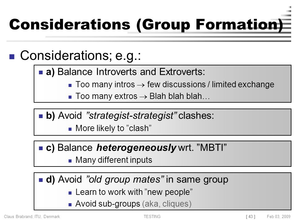 [ 43 ] Claus Brabrand, ITU, Denmark TESTINGFeb 03, 2009 Considerations (Group Formation) Considerations; e.g.: a) Balance Introverts and Extroverts: Too many intros  few discussions / limited exchange Too many extros  Blah blah blah… b) Avoid strategist-strategist clashes: More likely to clash c) Balance heterogeneously wrt.