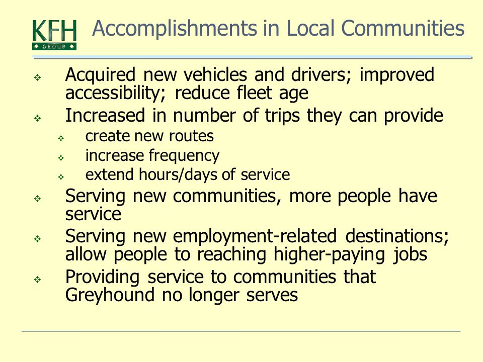  Acquired new vehicles and drivers; improved accessibility; reduce fleet age  Increased in number of trips they can provide  create new routes  increase frequency  extend hours/days of service  Serving new communities, more people have service  Serving new employment-related destinations; allow people to reaching higher-paying jobs  Providing service to communities that Greyhound no longer serves Accomplishments in Local Communities