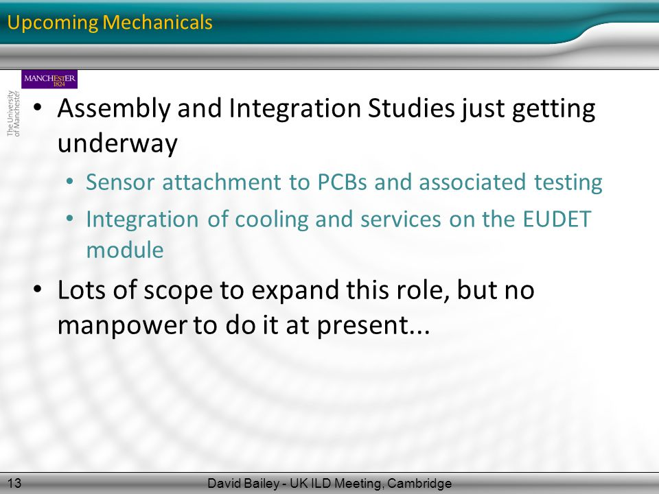Upcoming Mechanicals Assembly and Integration Studies just getting underway Sensor attachment to PCBs and associated testing Integration of cooling and services on the EUDET module Lots of scope to expand this role, but no manpower to do it at present...