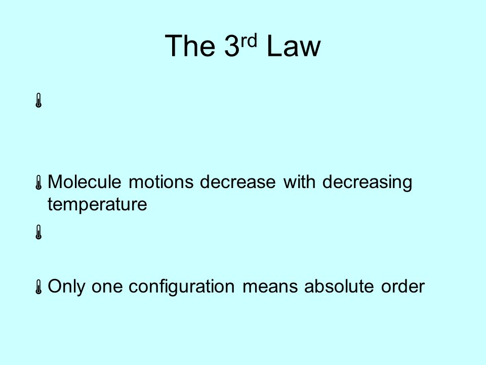 The 3 rd Law   Molecule motions decrease with decreasing temperature   Only one configuration means absolute order