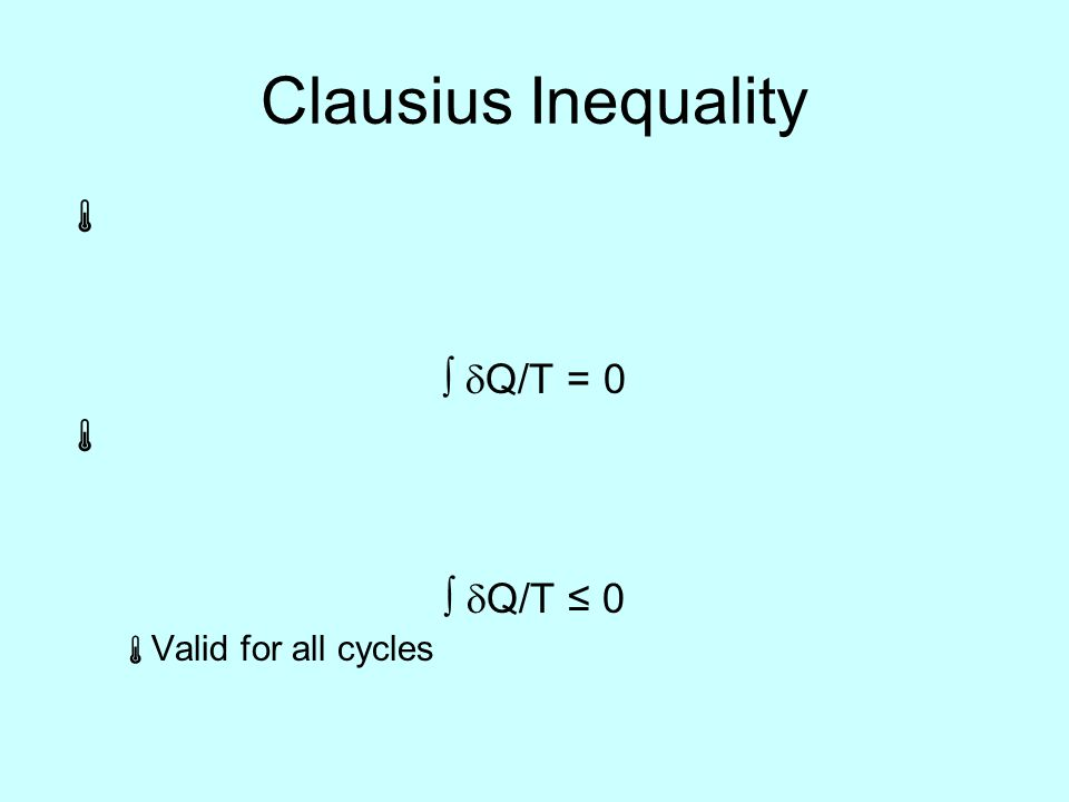 Clausius Inequality  ∫  Q/T = 0  ∫  Q/T ≤ 0  Valid for all cycles