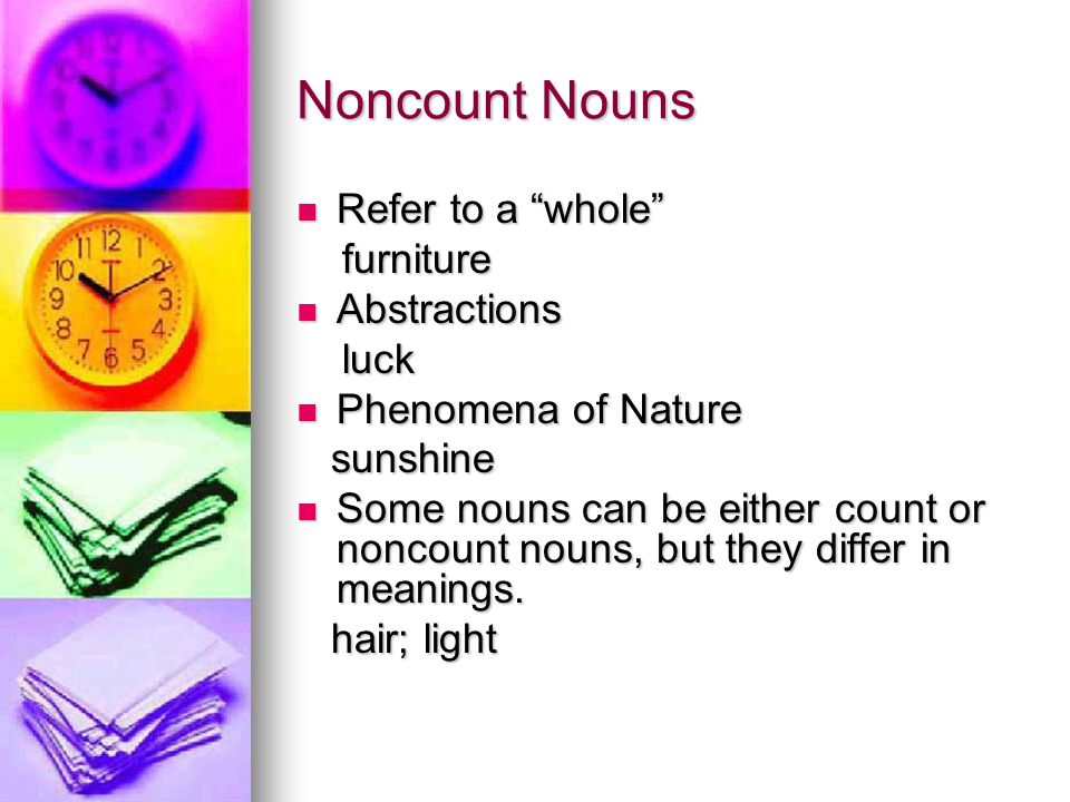 Noncount Nouns Refer to a whole Refer to a whole furniture furniture Abstractions Abstractions luck luck Phenomena of Nature Phenomena of Nature sunshine sunshine Some nouns can be either count or noncount nouns, but they differ in meanings.