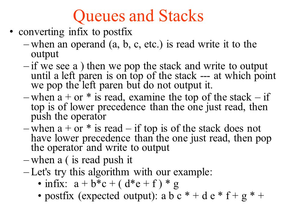 Queues and Stacks converting infix to postfix –when an operand (a, b, c, etc.) is read write it to the output –if we see a ) then we pop the stack and write to output until a left paren is on top of the stack --- at which point we pop the left paren but do not output it.