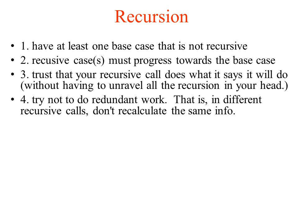 Recursion 1. have at least one base case that is not recursive 2.