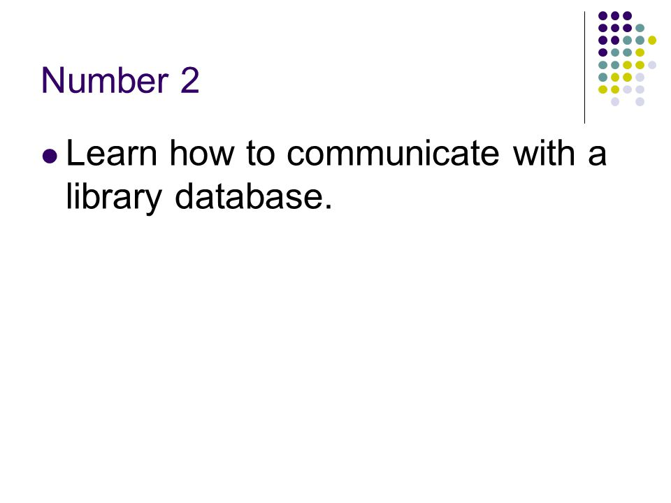 Number 2 Learn how to communicate with a library database.