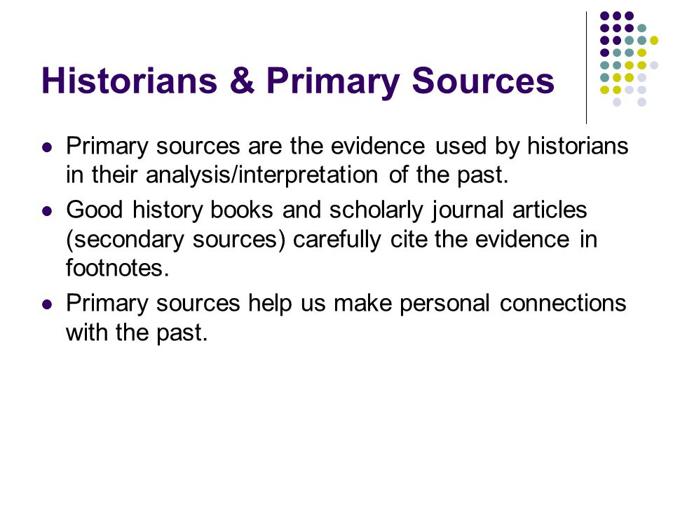 Historians & Primary Sources Primary sources are the evidence used by historians in their analysis/interpretation of the past.