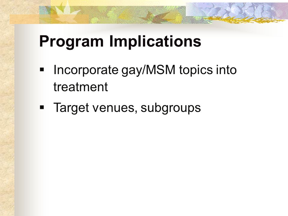 Program Implications  Incorporate gay/MSM topics into treatment  Target venues, subgroups