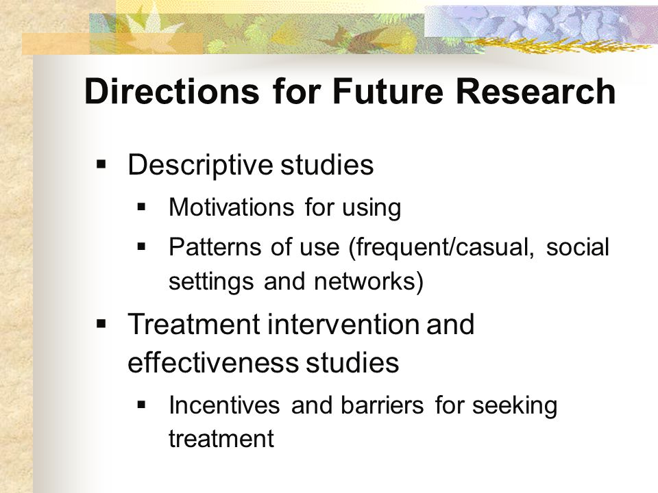 Directions for Future Research  Descriptive studies  Motivations for using  Patterns of use (frequent/casual, social settings and networks)  Treatment intervention and effectiveness studies  Incentives and barriers for seeking treatment