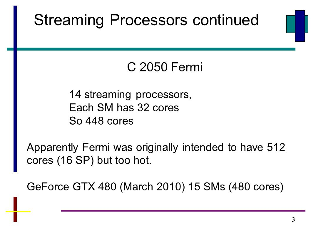 3 C 2050 Fermi 14 streaming processors, Each SM has 32 cores So 448 cores Apparently Fermi was originally intended to have 512 cores (16 SP) but too hot.