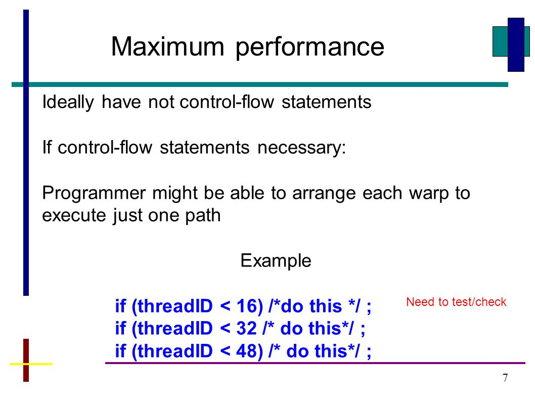 7 Maximum performance Ideally have not control-flow statements If control-flow statements necessary: Programmer might be able to arrange each warp to execute just one path Example if (threadID < 16) /*do this */ ; if (threadID < 32 /* do this*/ ; if (threadID < 48) /* do this*/ ; Need to test/check